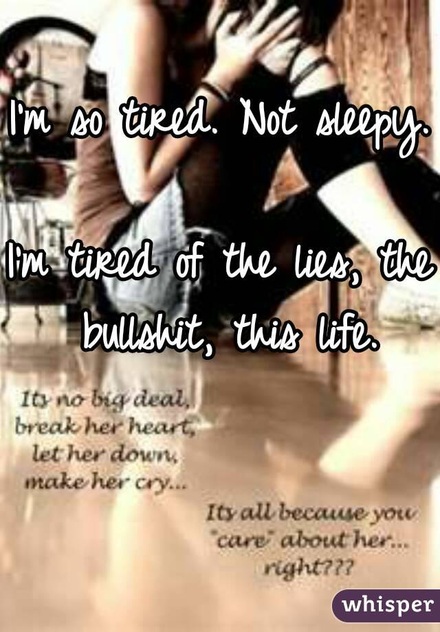 I'm so tired. Not sleepy.  I'm tired of the lies, the bullshit, this life.