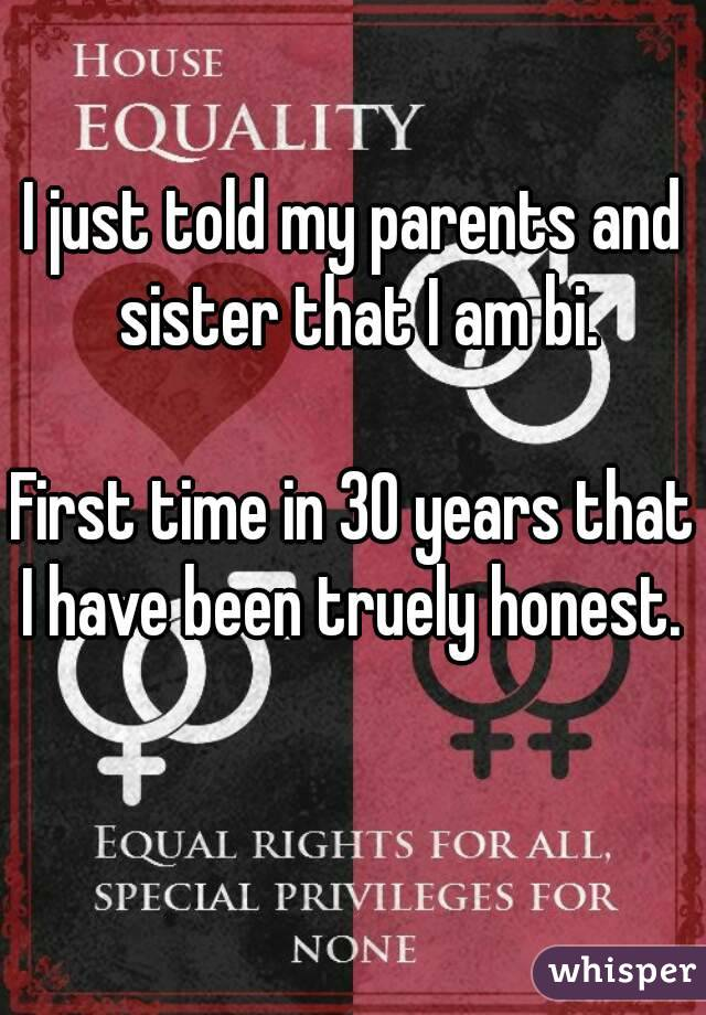 I just told my parents and sister that I am bi.  First time in 30 years that I have been truely honest.