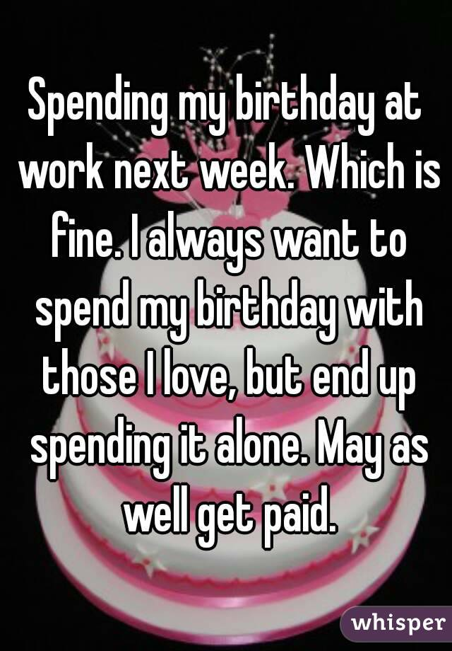 Spending my birthday at work next week. Which is fine. I always want to spend my birthday with those I love, but end up spending it alone. May as well get paid.