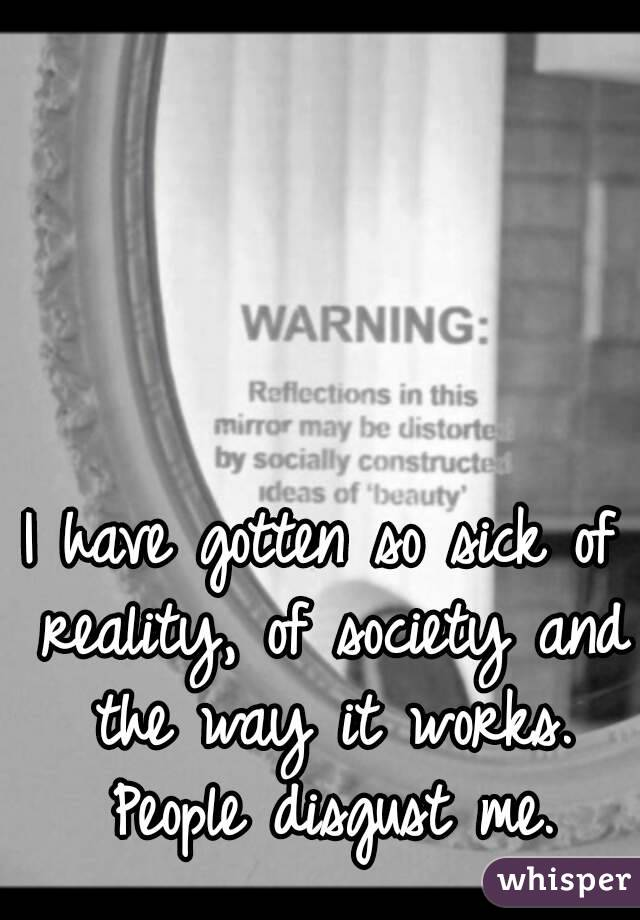 I have gotten so sick of reality, of society and the way it works. People disgust me.