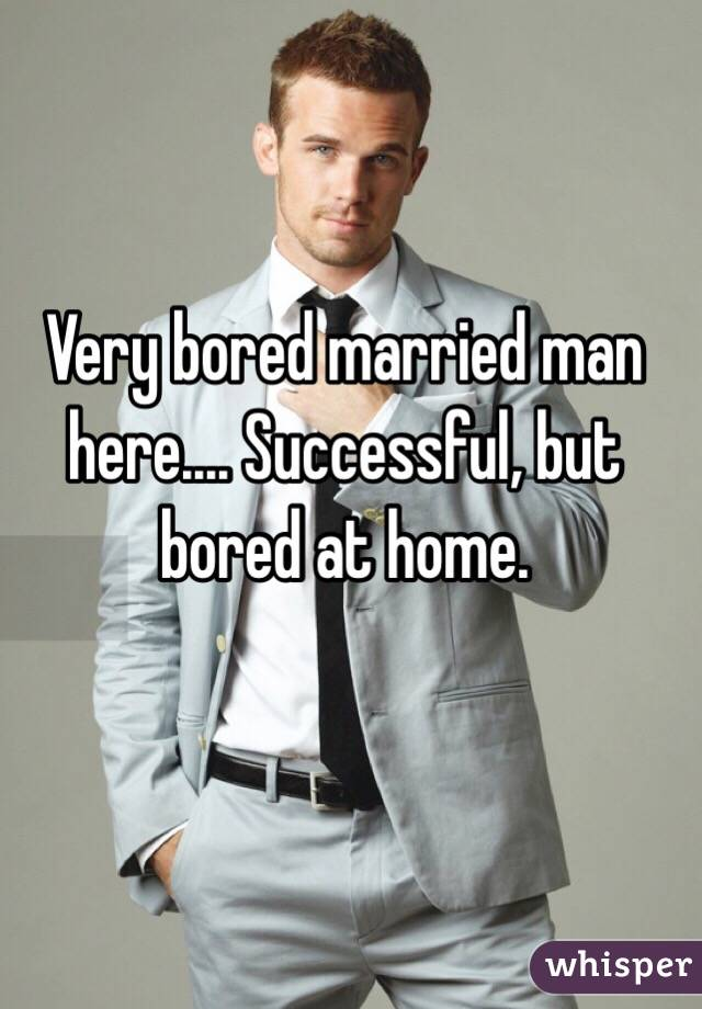 Very bored married man here.... Successful, but bored at home.