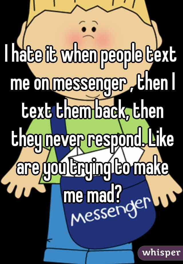 I hate it when people text me on messenger , then I text them back, then they never respond. Like are you trying to make me mad?