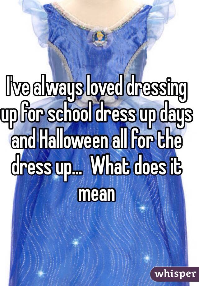 I've always loved dressing up for school dress up days and Halloween all for the dress up...  What does it mean