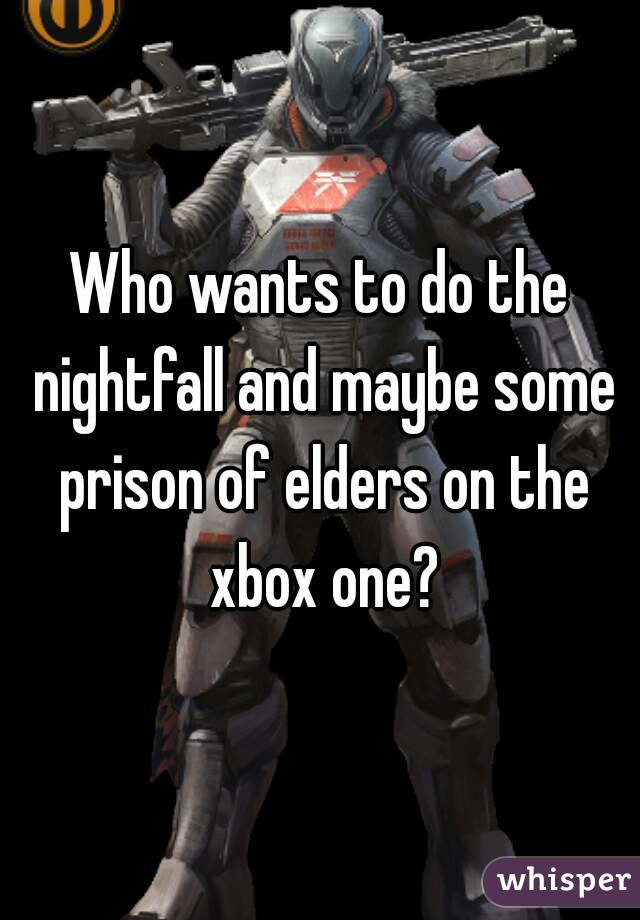 Who wants to do the nightfall and maybe some prison of elders on the xbox one?