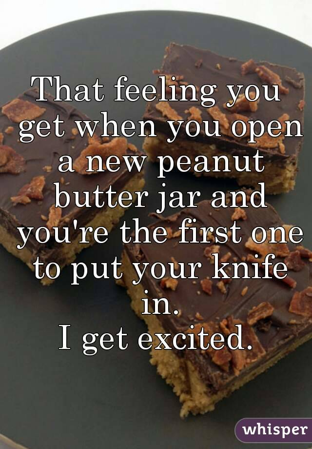 That feeling you get when you open a new peanut butter jar and you're the first one to put your knife in. I get excited.