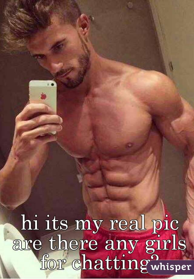 hi its my real pic are there any girls for chatting?