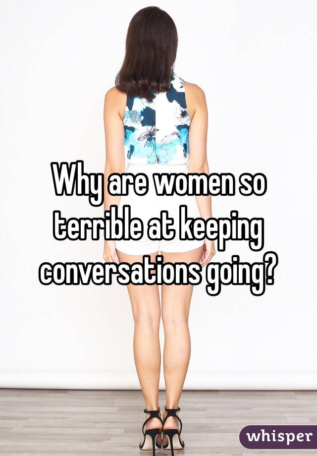Why are women so terrible at keeping conversations going?