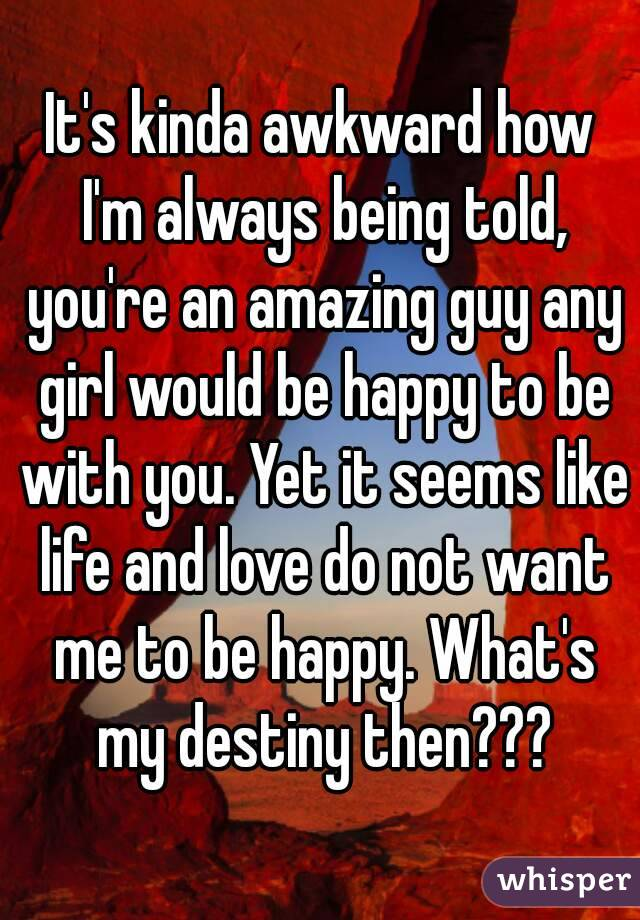 It's kinda awkward how I'm always being told, you're an amazing guy any girl would be happy to be with you. Yet it seems like life and love do not want me to be happy. What's my destiny then???