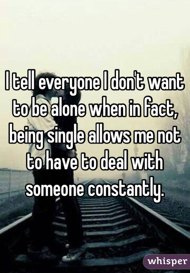 I tell everyone I don't want to be alone when in fact, being single allows me not to have to deal with someone constantly.