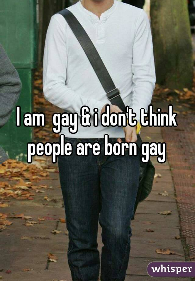 I am  gay & i don't think people are born gay