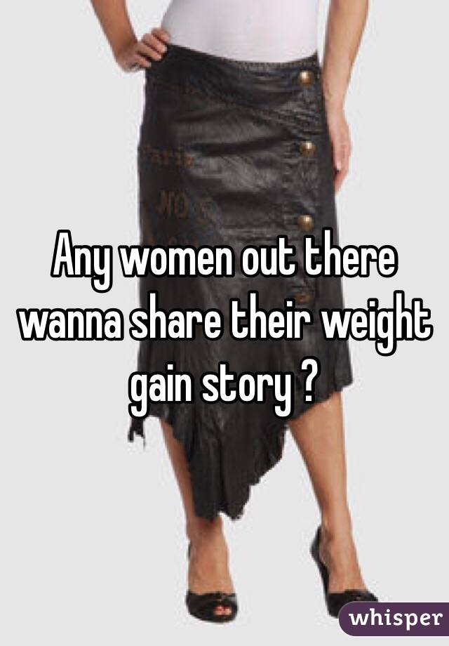 Any women out there wanna share their weight gain story ?