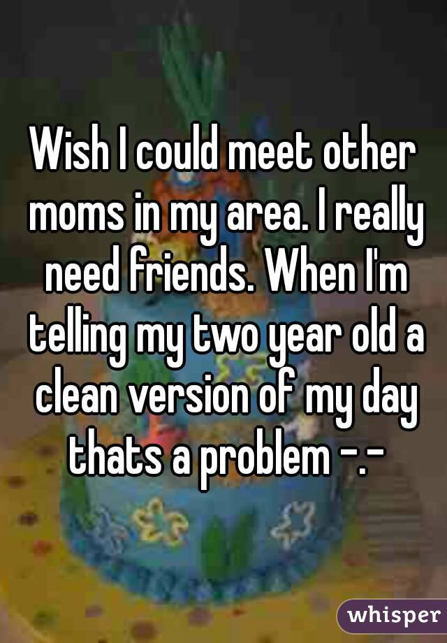 Wish I could meet other moms in my area. I really need friends. When I'm telling my two year old a clean version of my day thats a problem -.-