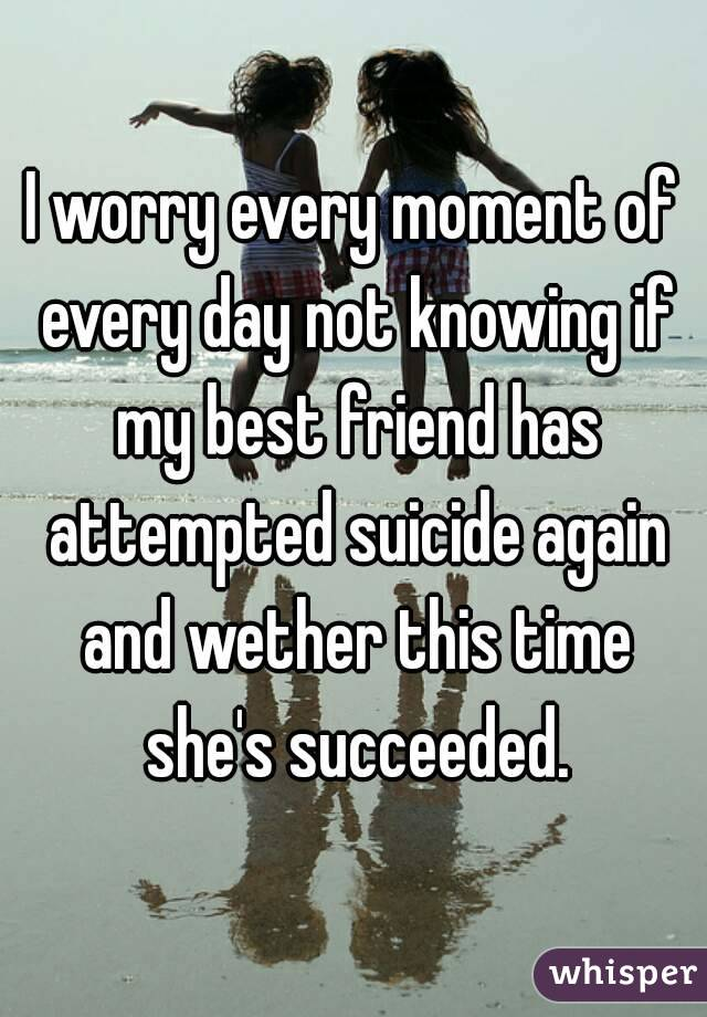 I worry every moment of every day not knowing if my best friend has attempted suicide again and wether this time she's succeeded.