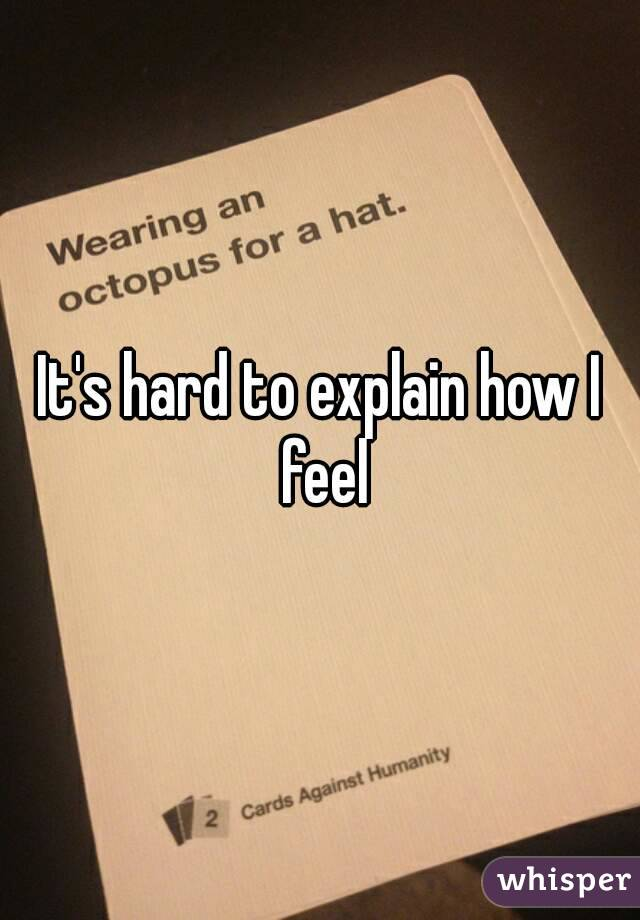 It's hard to explain how I feel