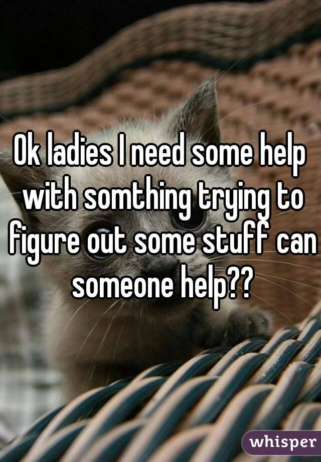 Ok ladies I need some help with somthing trying to figure out some stuff can someone help??