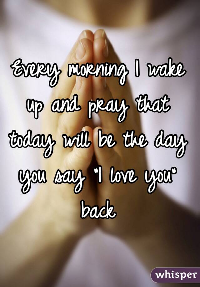 """Every morning I wake up and pray that today will be the day you say """"I love you"""" back"""