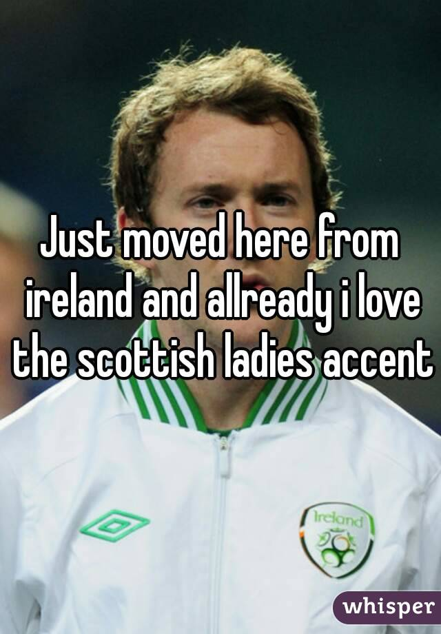 Just moved here from ireland and allready i love the scottish ladies accent