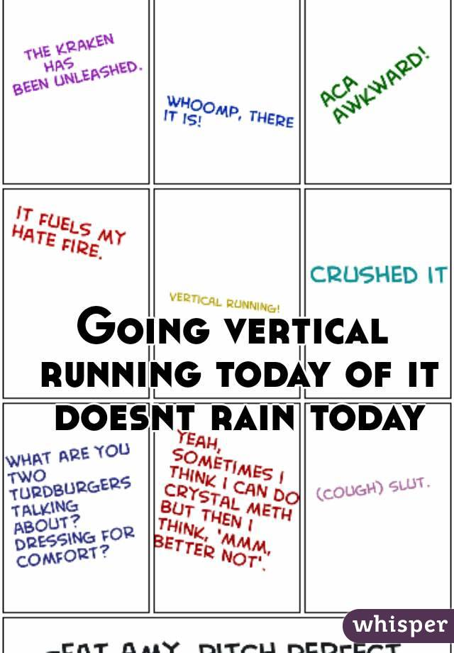 Going vertical running today of it doesnt rain today