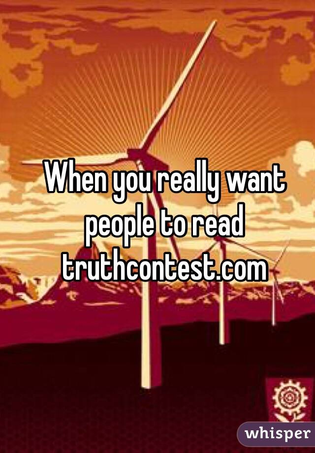 When you really want people to read truthcontest.com