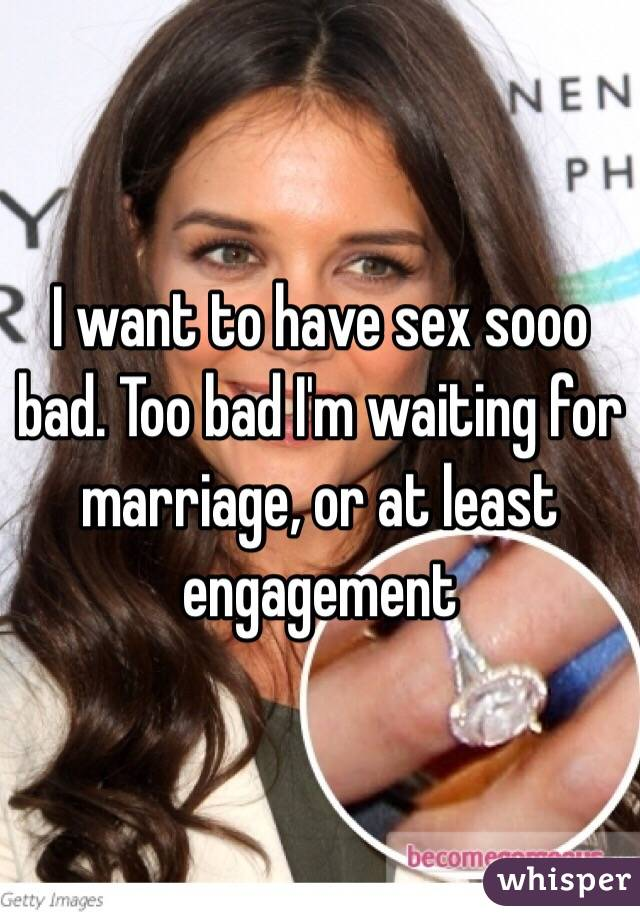 I want to have sex sooo bad. Too bad I'm waiting for marriage, or at least engagement