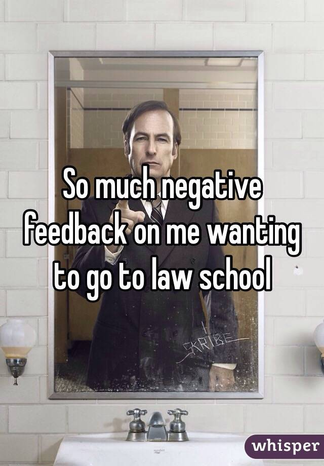 So much negative feedback on me wanting to go to law school