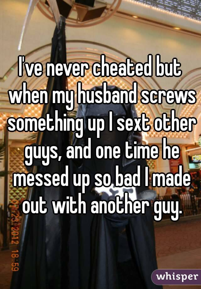 I've never cheated but when my husband screws something up I sext other guys, and one time he messed up so bad I made out with another guy.