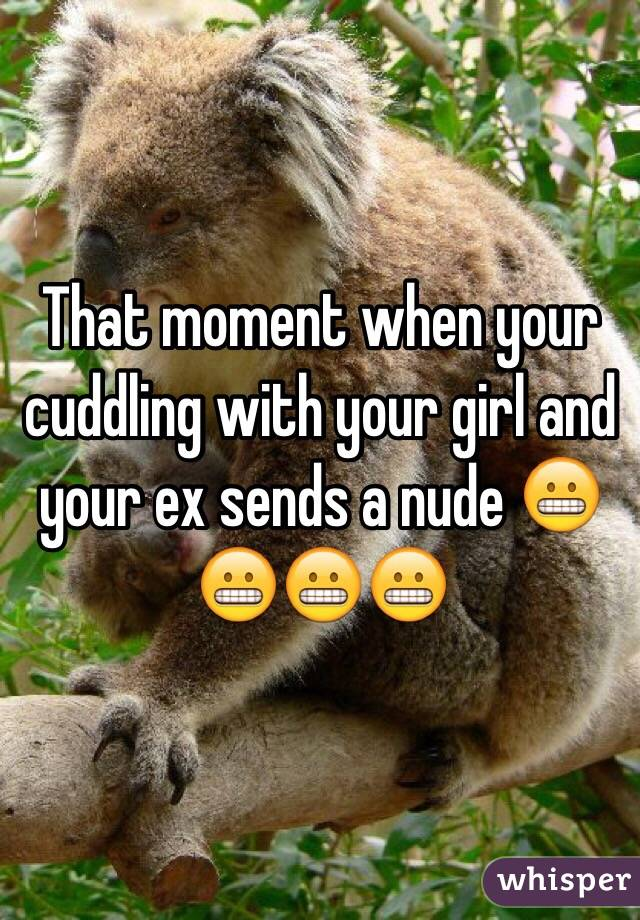 That moment when your cuddling with your girl and your ex sends a nude 😬😬😬😬