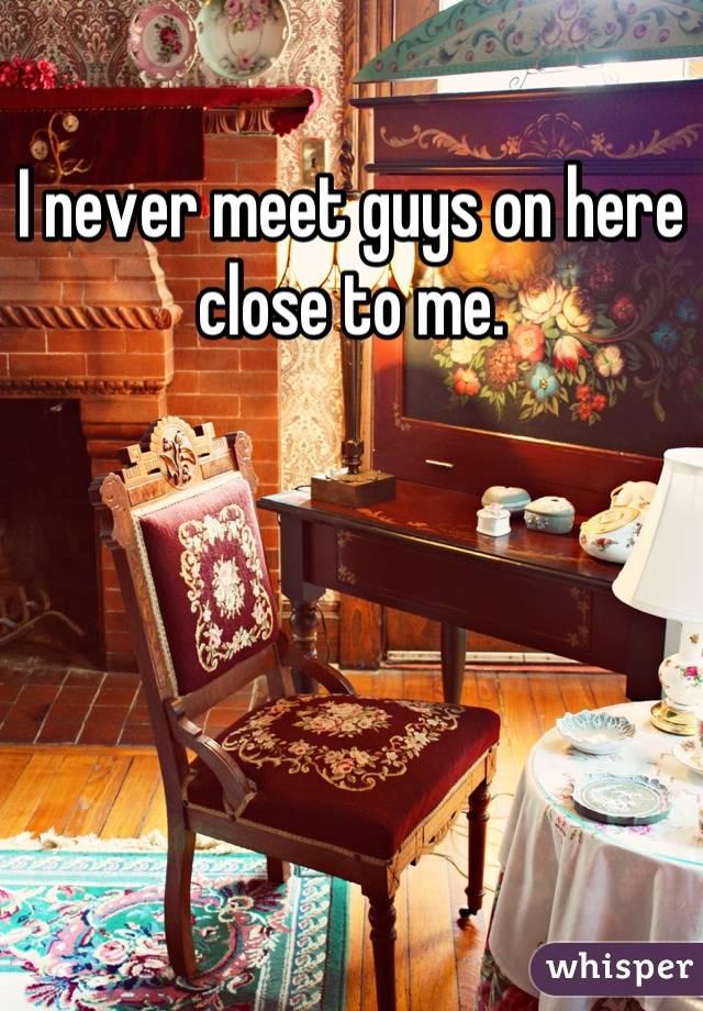 I never meet guys on here close to me.