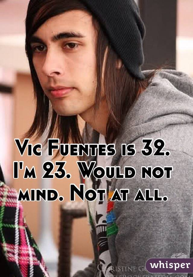 Vic Fuentes is 32. I'm 23. Would not mind. Not at all.