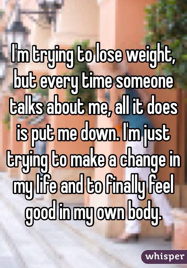 I'm trying to lose weight, but every time someone talks about me, all it does is put me down. I'm just trying to make a change in my life and to finally feel good in my own body.