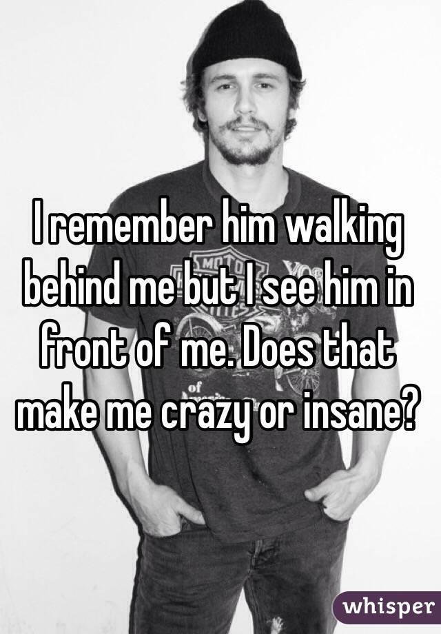 I remember him walking behind me but I see him in front of me. Does that make me crazy or insane?