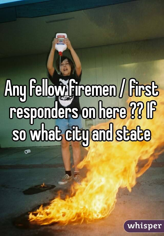 Any fellow firemen / first responders on here ?? If so what city and state