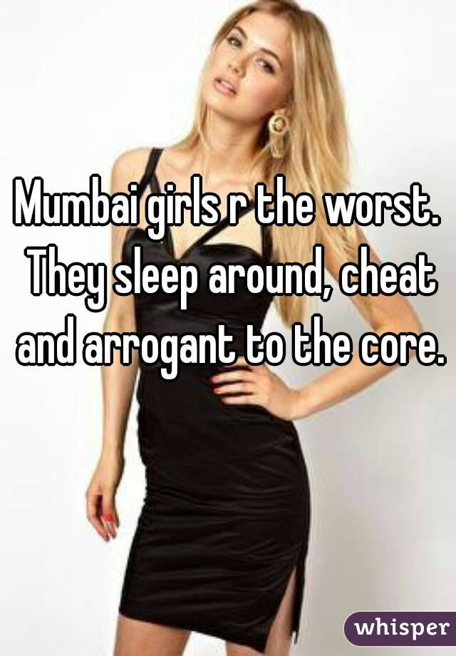 Mumbai girls r the worst. They sleep around, cheat and arrogant to the core.