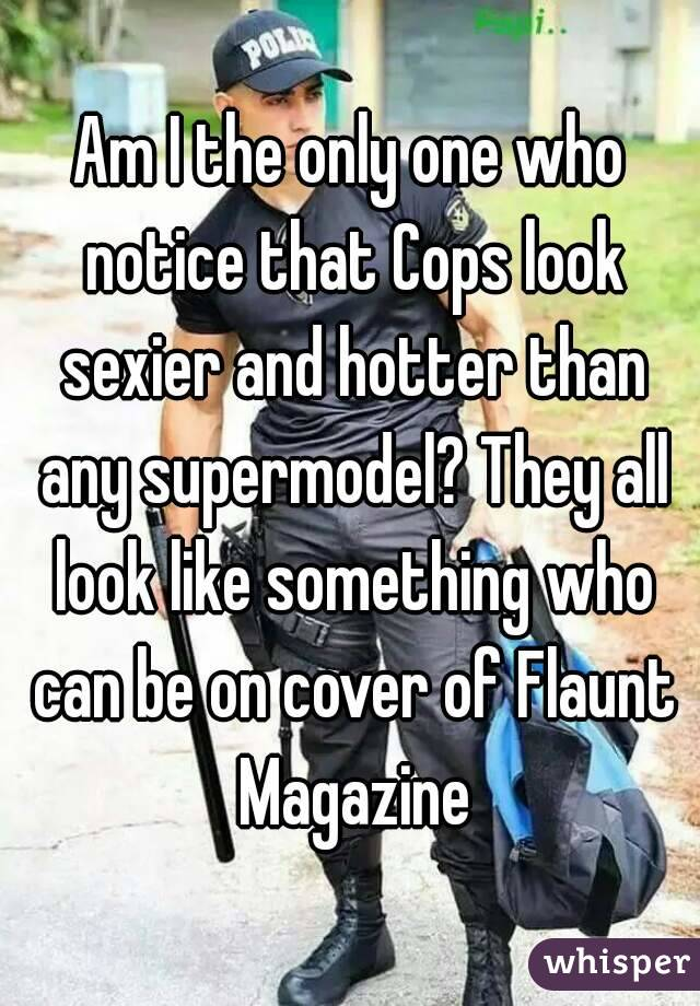 Am I the only one who notice that Cops look sexier and hotter than any supermodel? They all look like something who can be on cover of Flaunt Magazine