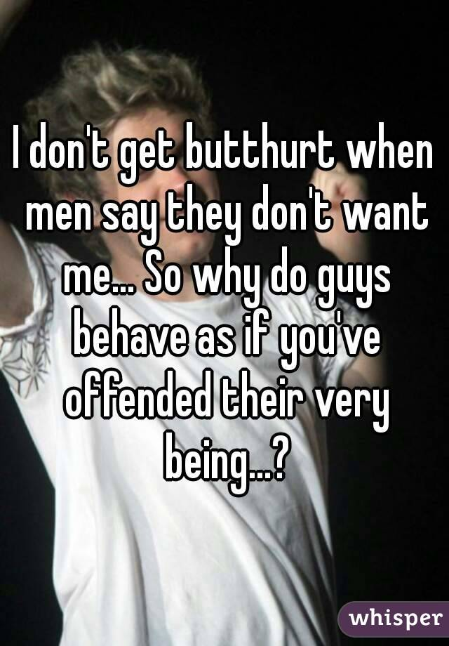 I don't get butthurt when men say they don't want me... So why do guys behave as if you've offended their very being...?