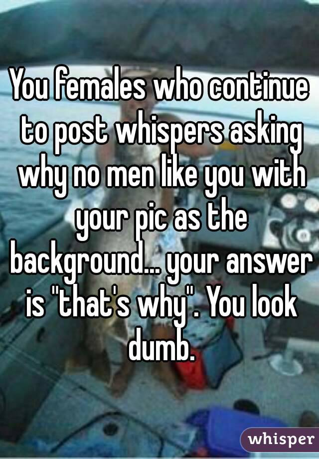 "You females who continue to post whispers asking why no men like you with your pic as the background... your answer is ""that's why"". You look dumb."