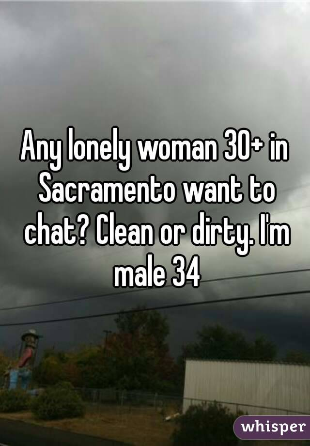 Any lonely woman 30+ in Sacramento want to chat? Clean or dirty. I'm male 34