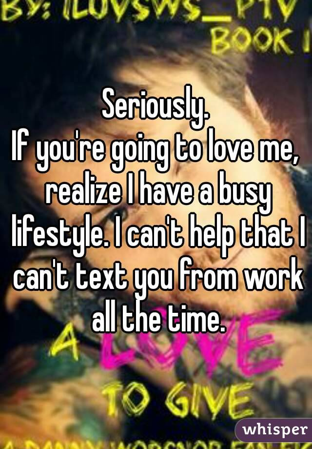 Seriously. If you're going to love me, realize I have a busy lifestyle. I can't help that I can't text you from work all the time.