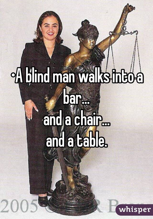 •A blind man walks into a bar... and a chair... and a table.