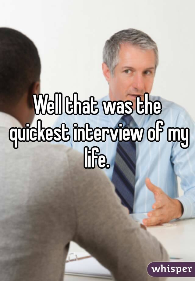 Well that was the quickest interview of my life.