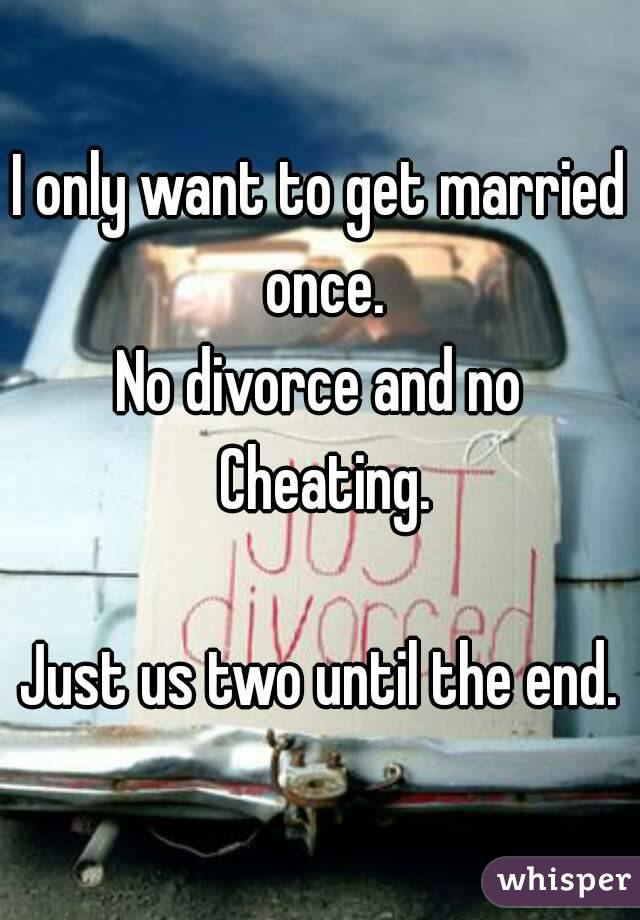 I only want to get married once. No divorce and no Cheating.  Just us two until the end.