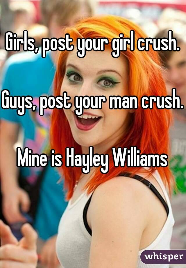 Girls, post your girl crush.  Guys, post your man crush.  Mine is Hayley Williams