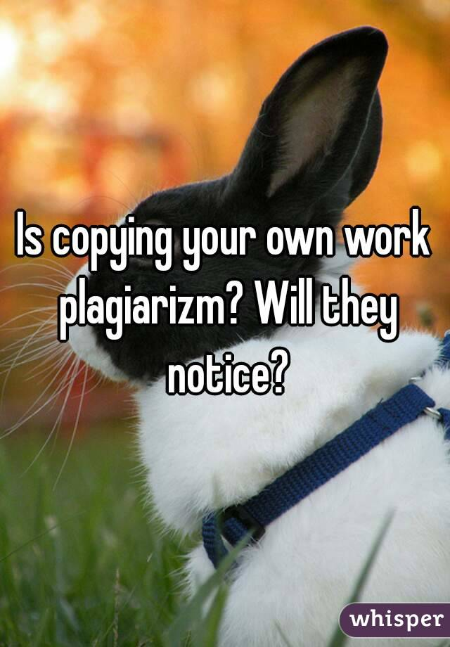 Is copying your own work plagiarizm? Will they notice?