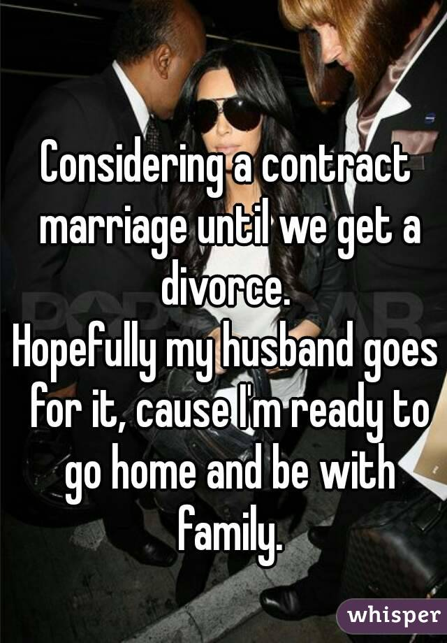 Considering a contract marriage until we get a divorce.  Hopefully my husband goes for it, cause I'm ready to go home and be with family.