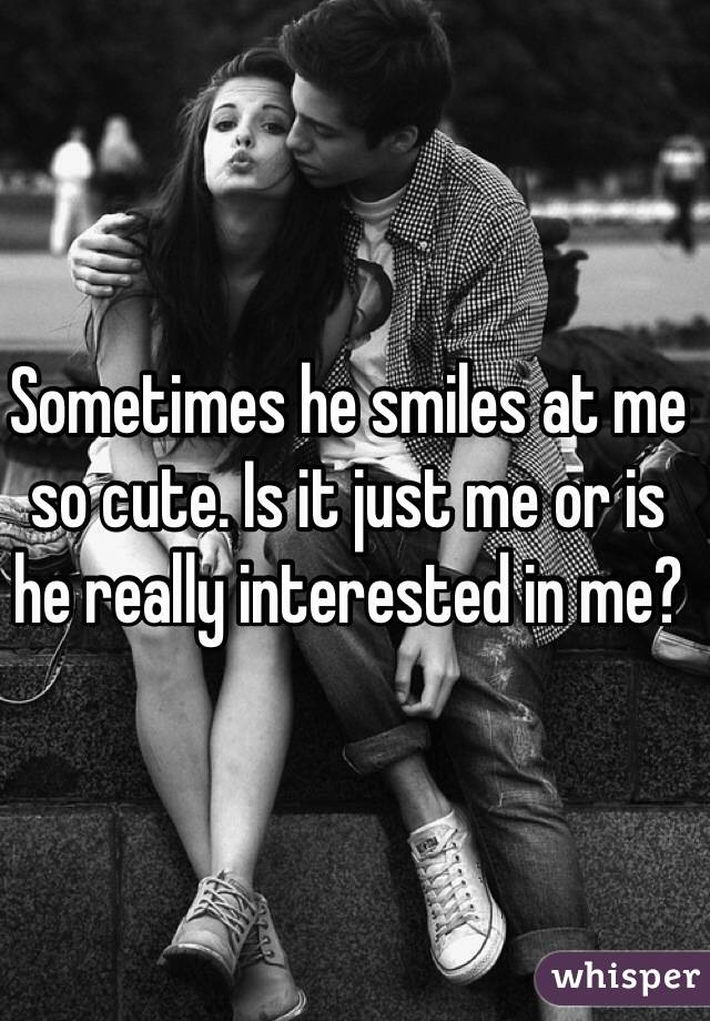 Sometimes he smiles at me so cute. Is it just me or is he really interested in me?