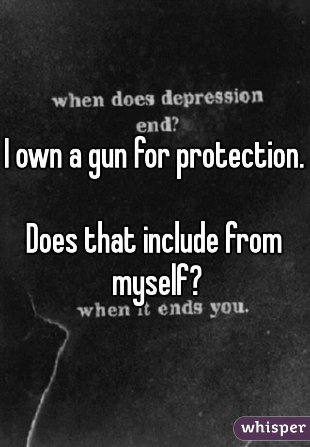 I own a gun for protection.  Does that include from myself?
