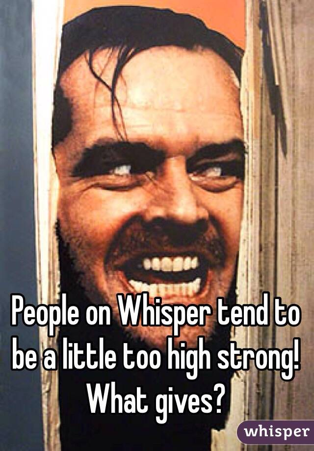People on Whisper tend to be a little too high strong! What gives?