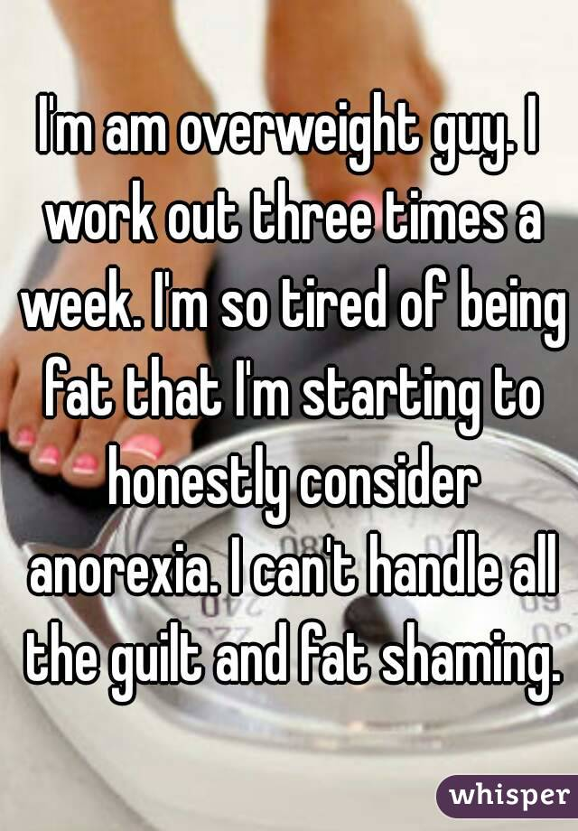 I'm am overweight guy. I work out three times a week. I'm so tired of being fat that I'm starting to honestly consider anorexia. I can't handle all the guilt and fat shaming.