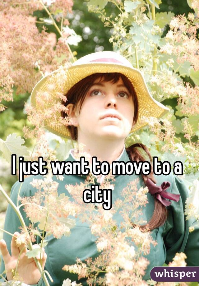 I just want to move to a city