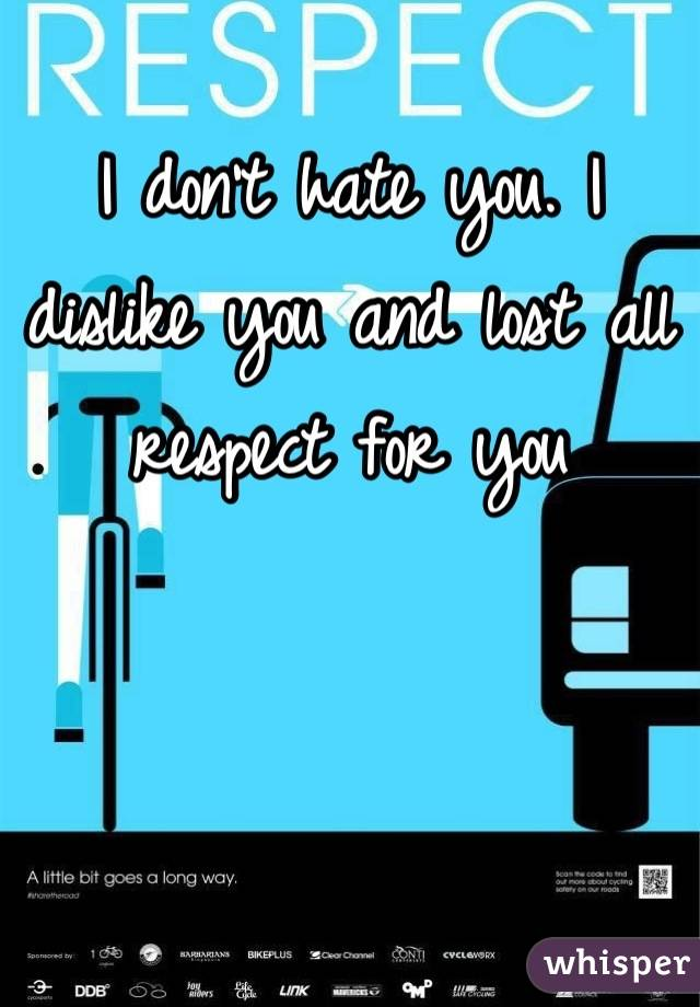 I don't hate you. I dislike you and lost all respect for you